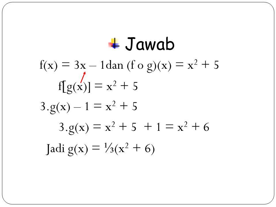 Jawab f(x) = 3x – 1dan (f o g)(x) = x2 + 5 fg(x)] = x2 + 5